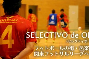 SELECTIVO de OHRA ~フットボールの街・邑楽の再建と関東フットサルリーグへの想い~